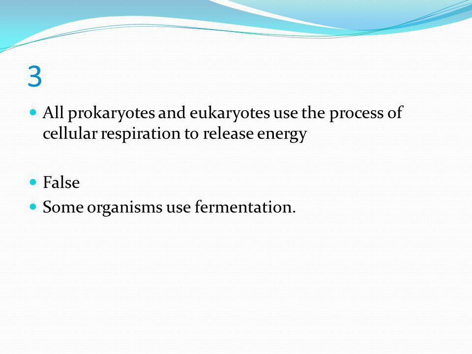 3 All prokaryotes and eukaryotes use the process of cellular respiration to release energy. False.