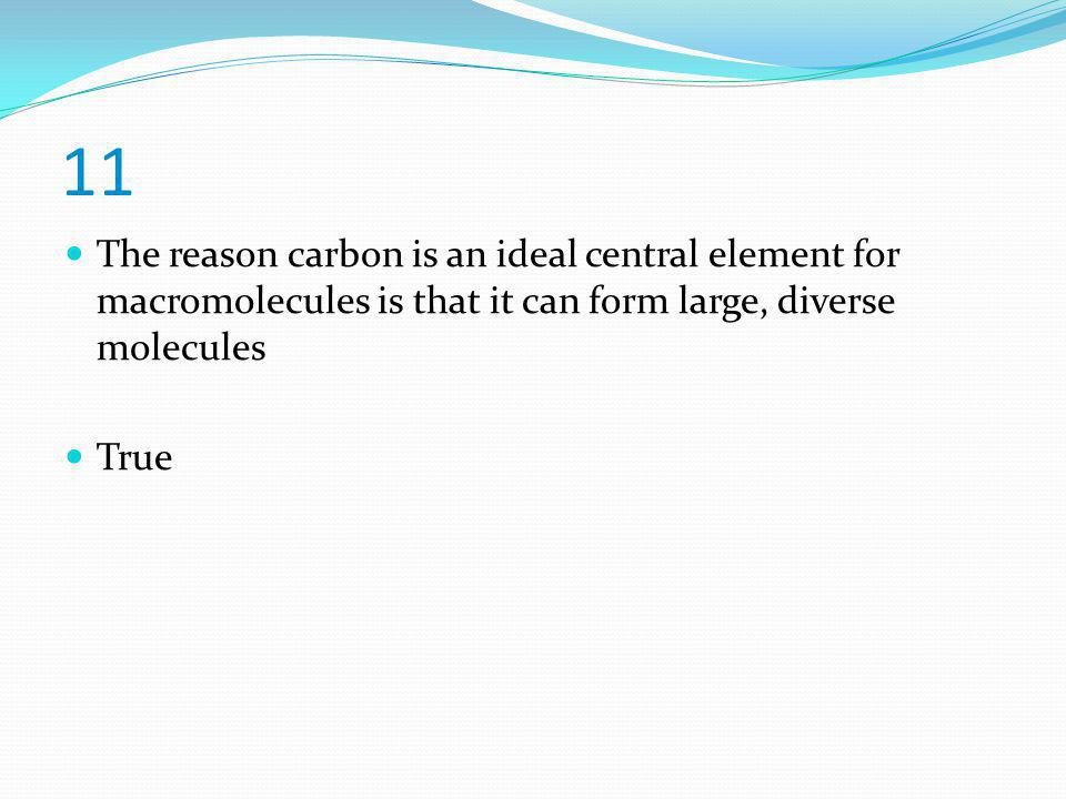 11 The reason carbon is an ideal central element for macromolecules is that it can form large, diverse molecules.