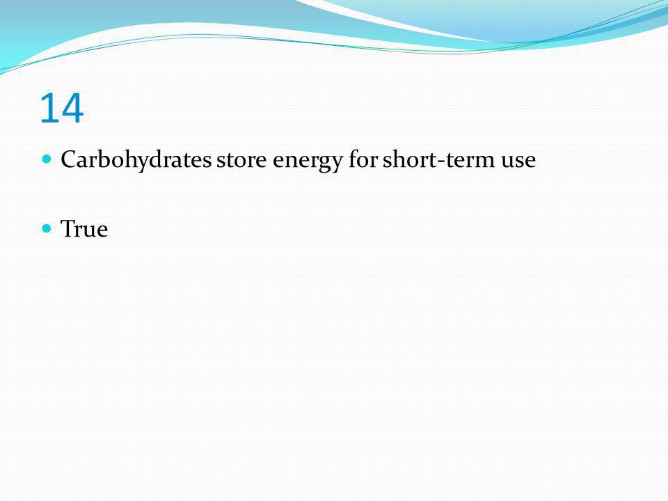 14 Carbohydrates store energy for short-term use True