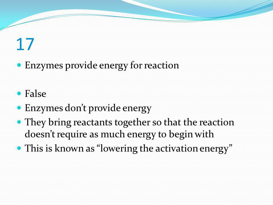 17 Enzymes provide energy for reaction False