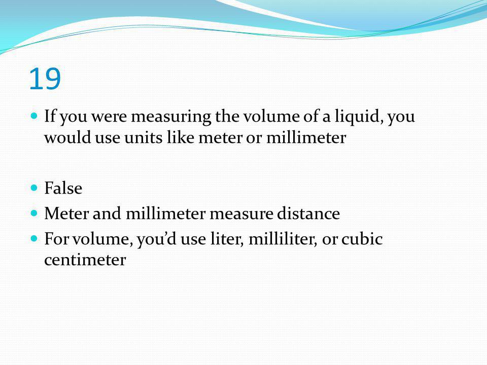 19 If you were measuring the volume of a liquid, you would use units like meter or millimeter. False.