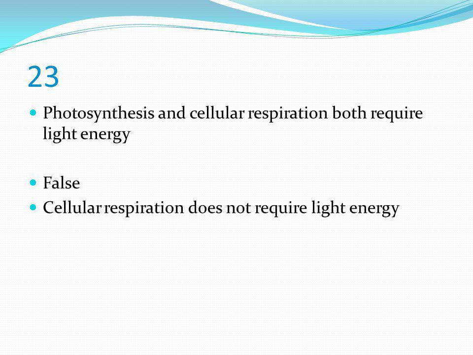 23 Photosynthesis and cellular respiration both require light energy