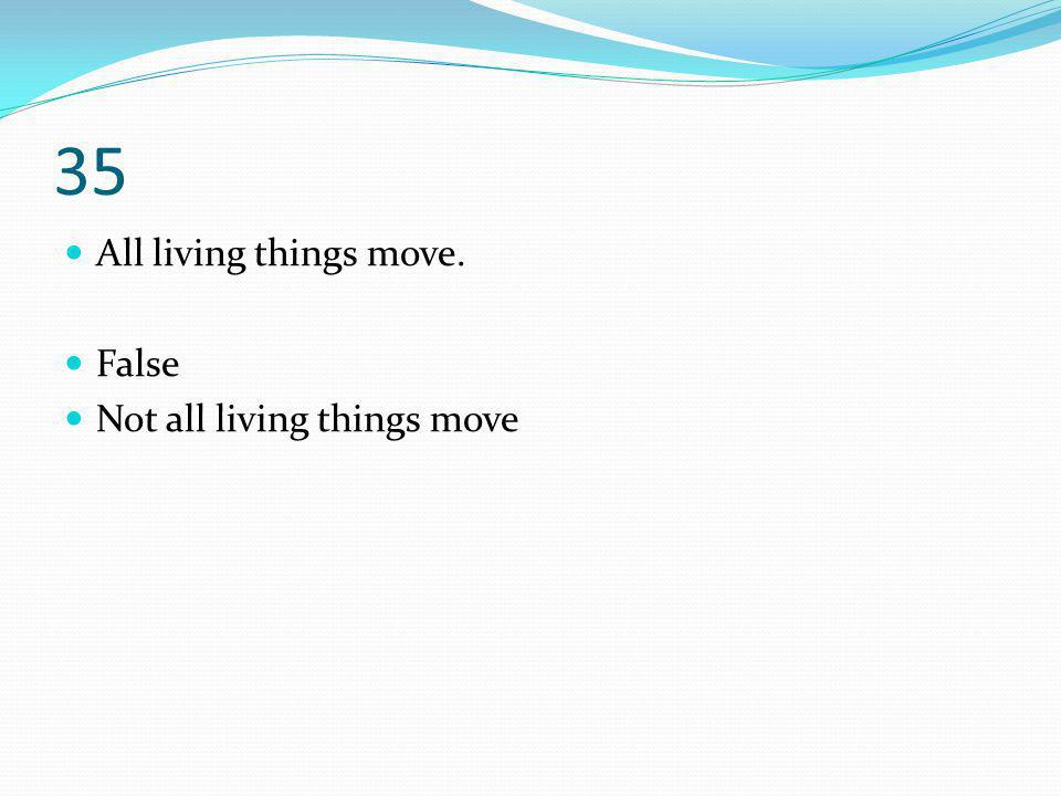 35 All living things move. False Not all living things move