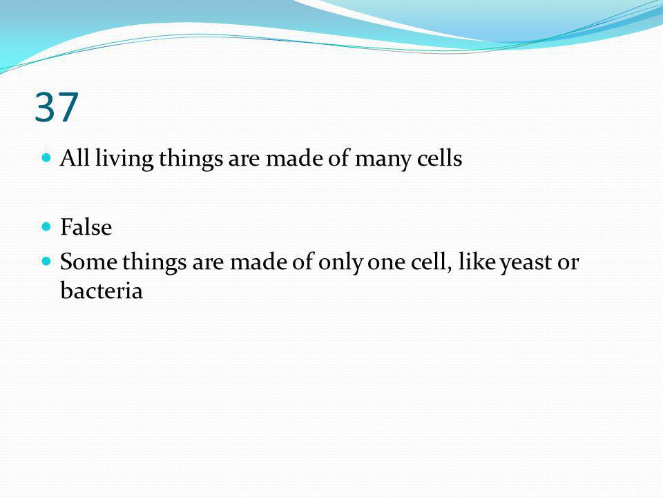 37 All living things are made of many cells False