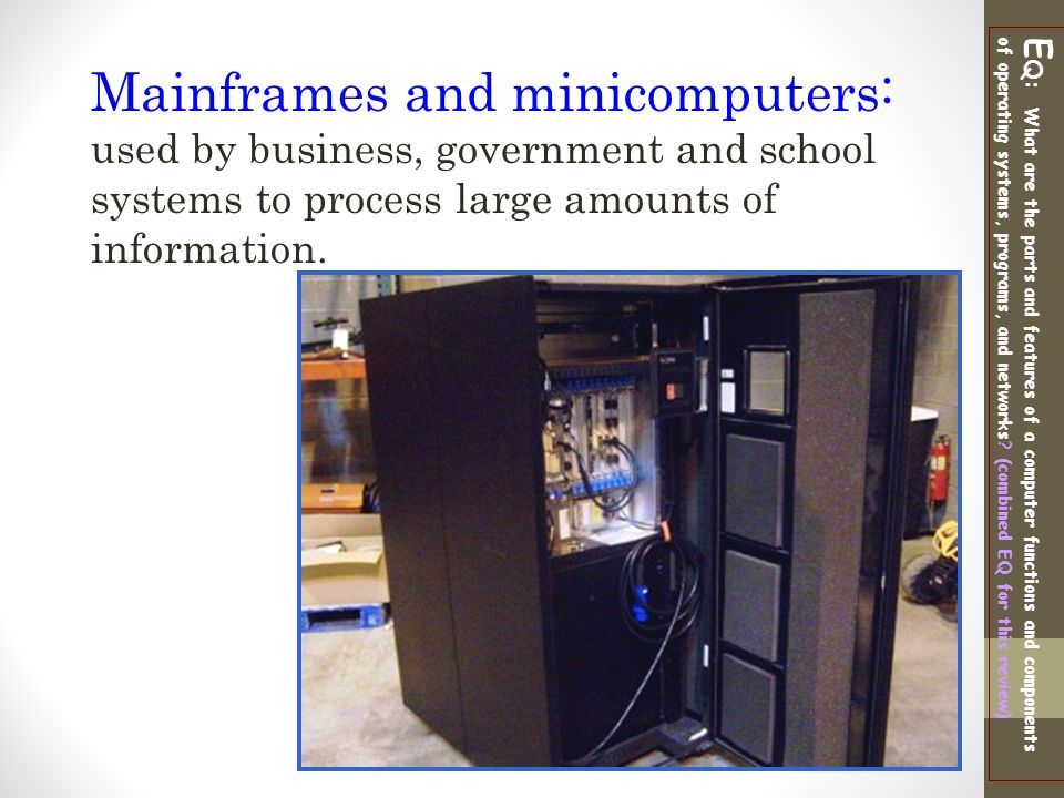 Mainframes and minicomputers: used by business, government and school systems to process large amounts of information.