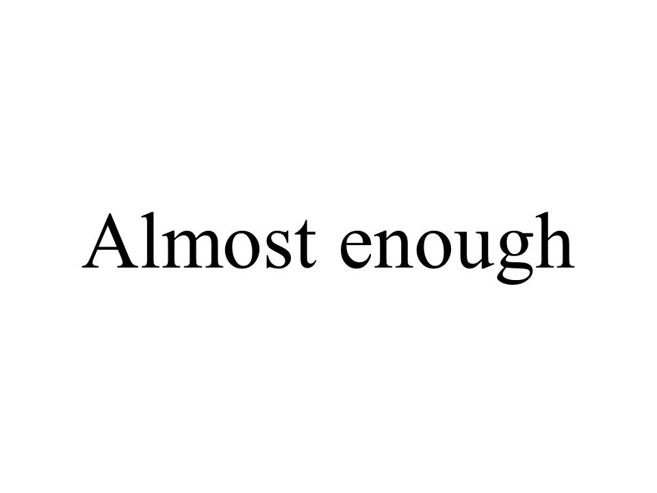 Almost enough
