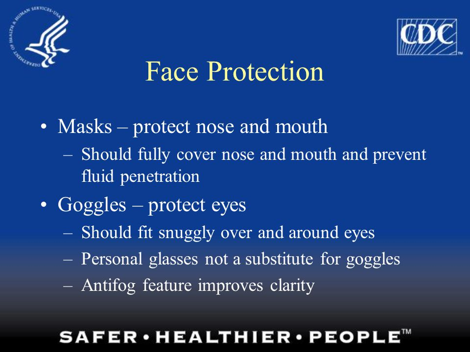 Face Protection Masks – protect nose and mouth Goggles – protect eyes