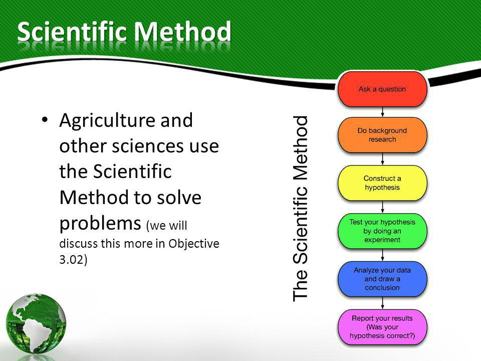 Scientific Method Agriculture and other sciences use the Scientific Method to solve problems (we will discuss this more in Objective 3.02)