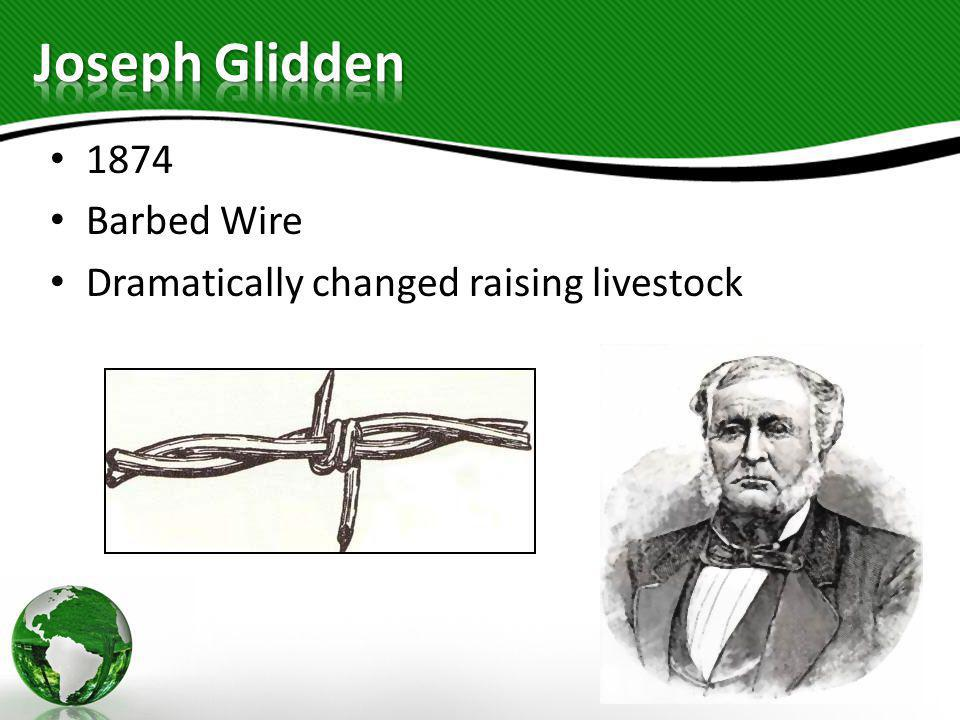 Joseph Glidden 1874 Barbed Wire Dramatically changed raising livestock