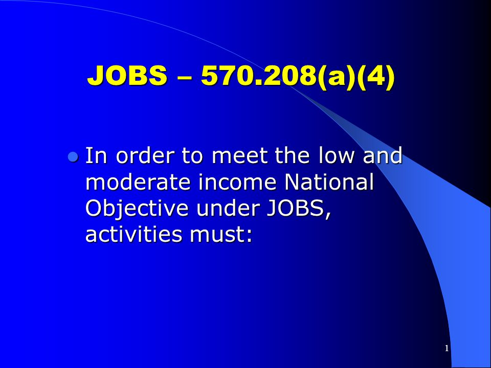 JOBS – 570.208(a)(4) In order to meet the low and moderate income National Objective under JOBS, activities must: