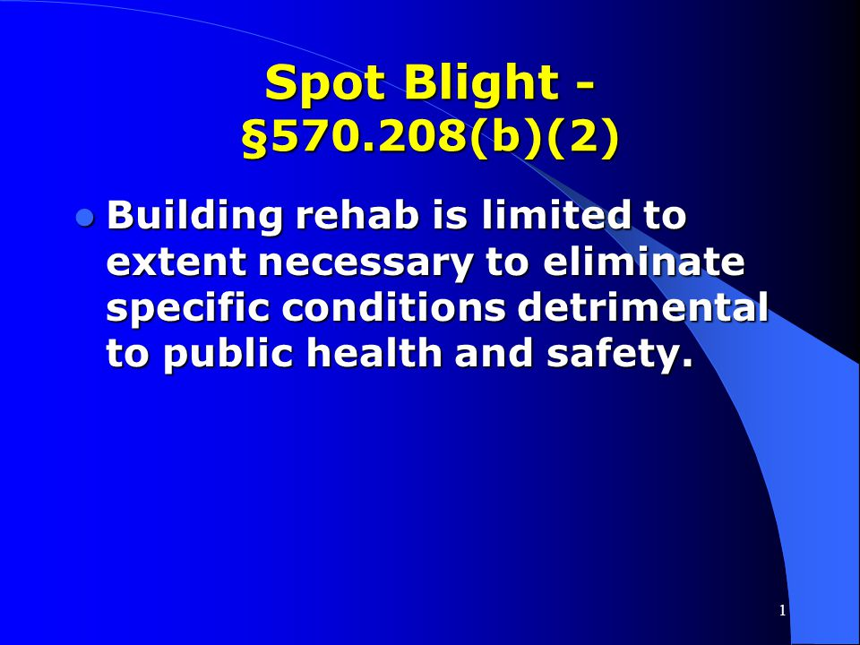 Spot Blight - §570.208(b)(2) Building rehab is limited to extent necessary to eliminate specific conditions detrimental to public health and safety.