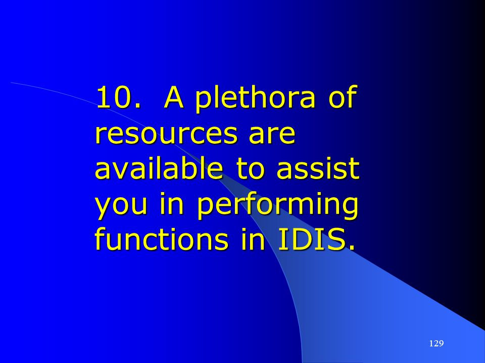 10. A plethora of resources are available to assist you in performing functions in IDIS.