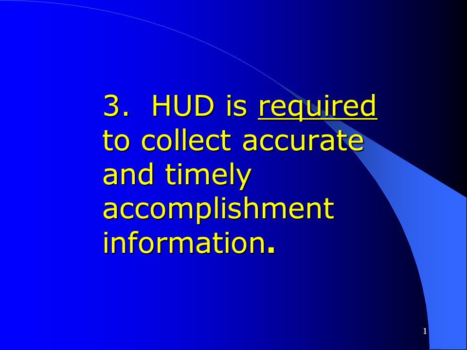 3. HUD is required to collect accurate and timely accomplishment information.