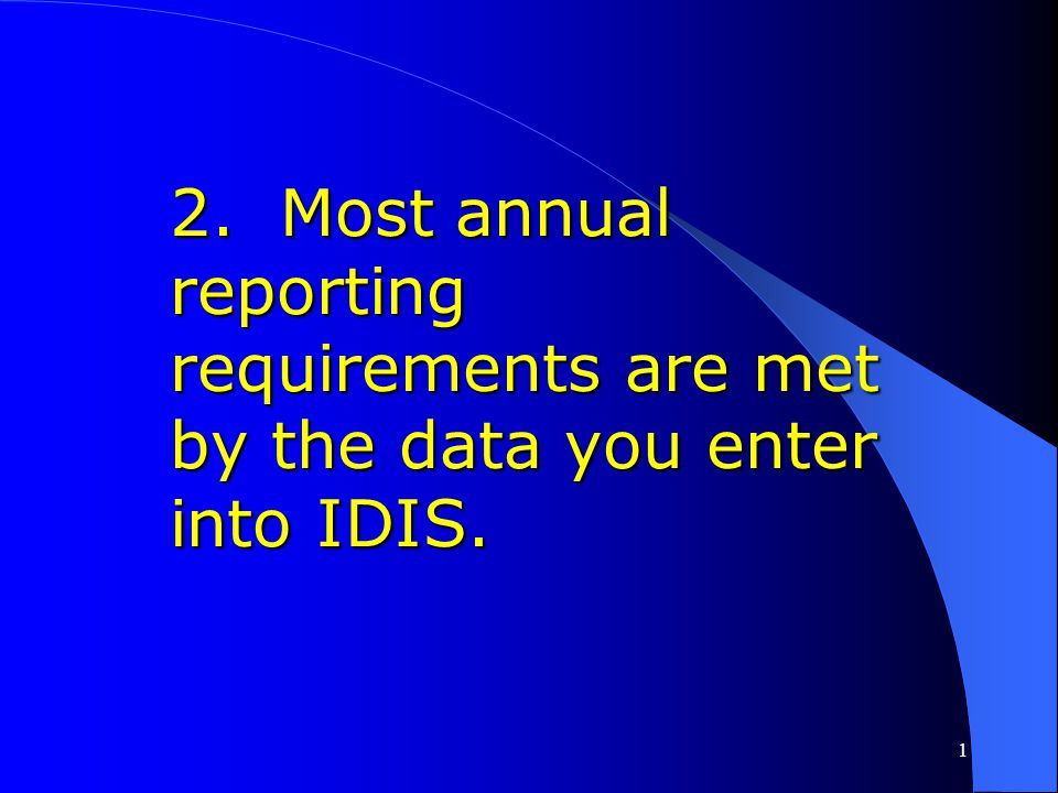 2. Most annual reporting requirements are met by the data you enter into IDIS.