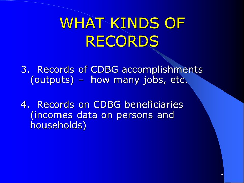 WHAT KINDS OF RECORDS 3. Records of CDBG accomplishments (outputs) – how many jobs, etc.