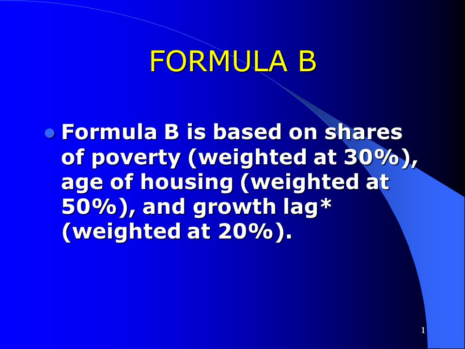 FORMULA B Formula B is based on shares of poverty (weighted at 30%), age of housing (weighted at 50%), and growth lag* (weighted at 20%).