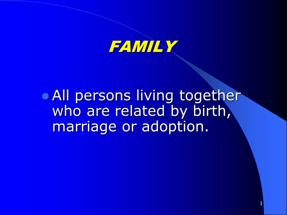 FAMILY All persons living together who are related by birth, marriage or adoption.