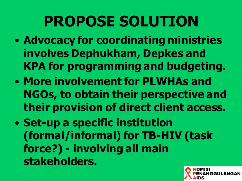 PROPOSE SOLUTION Advocacy for coordinating ministries involves Dephukham, Depkes and KPA for programming and budgeting.