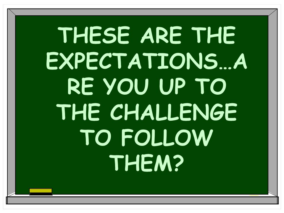 THESE ARE THE EXPECTATIONS…ARE YOU UP TO THE CHALLENGE TO FOLLOW THEM