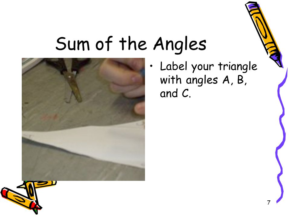 Sum of the Angles Label your triangle with angles A, B, and C.