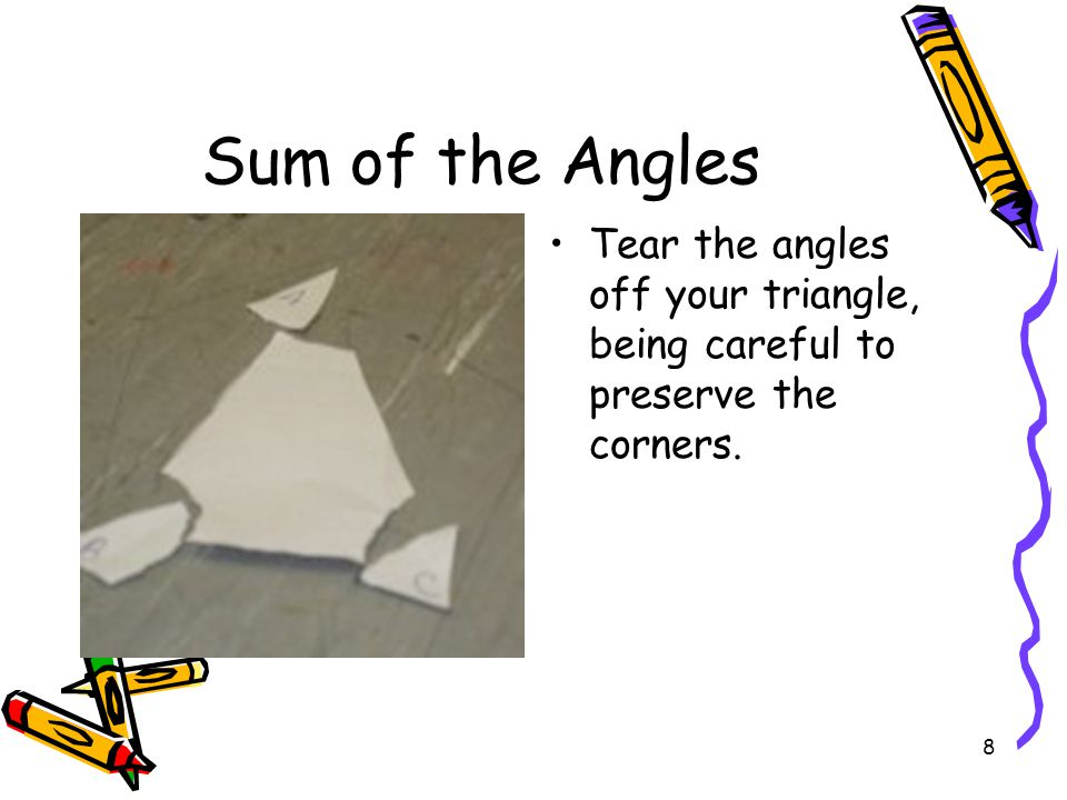 Sum of the Angles Tear the angles off your triangle, being careful to preserve the corners.