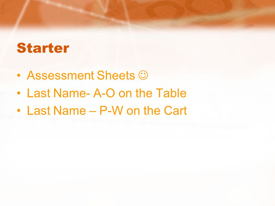 Starter Assessment Sheets  Last Name- A-O on the Table