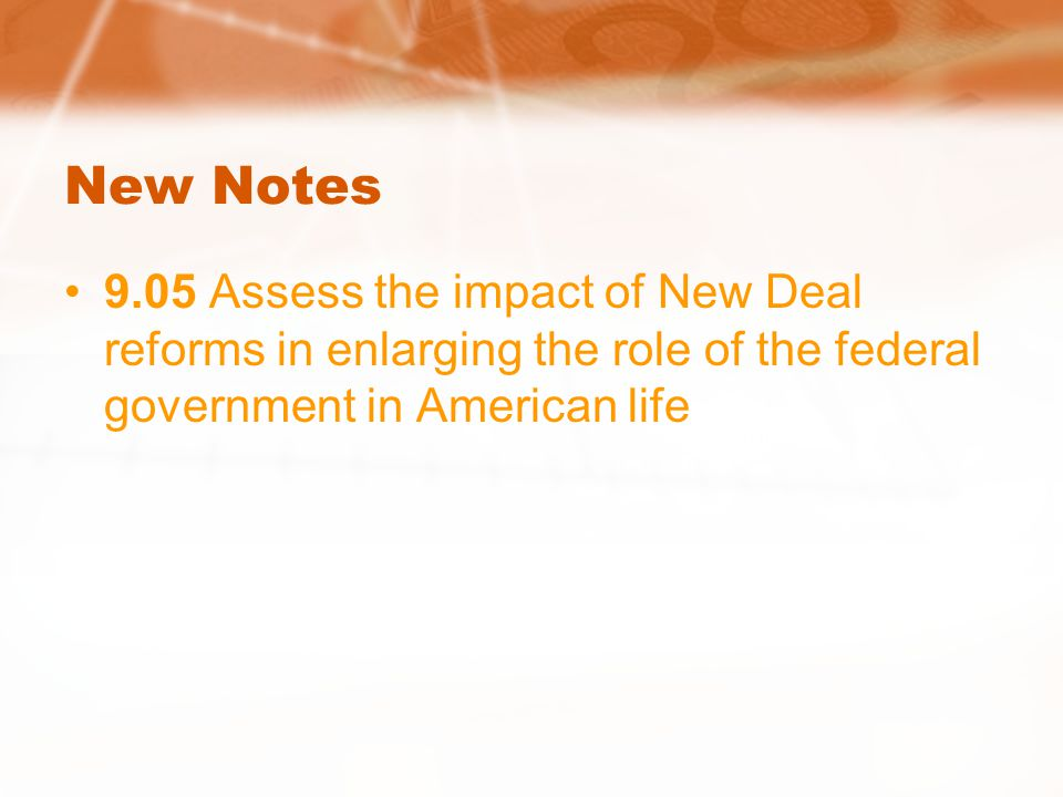 New Notes 9.05 Assess the impact of New Deal reforms in enlarging the role of the federal government in American life.