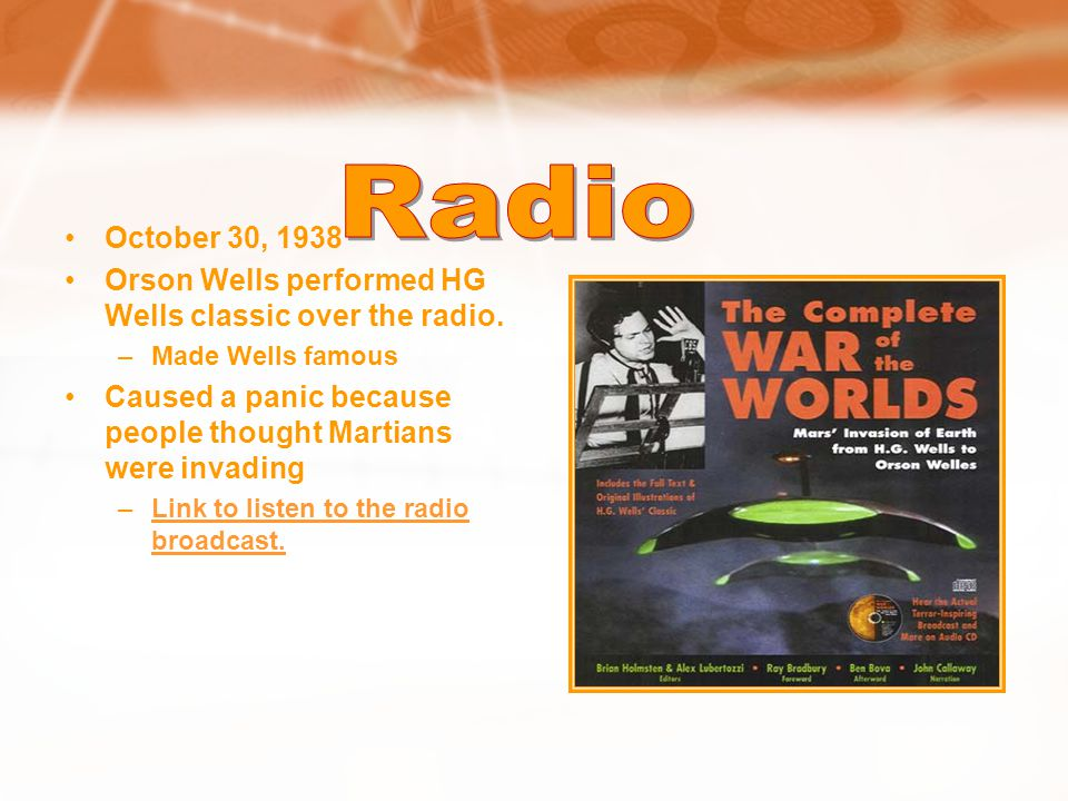 Radio October 30, 1938. Orson Wells performed HG Wells classic over the radio. Made Wells famous.