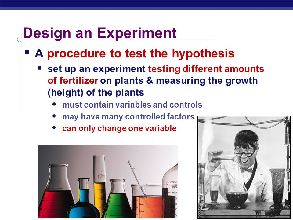 Design an Experiment A procedure to test the hypothesis