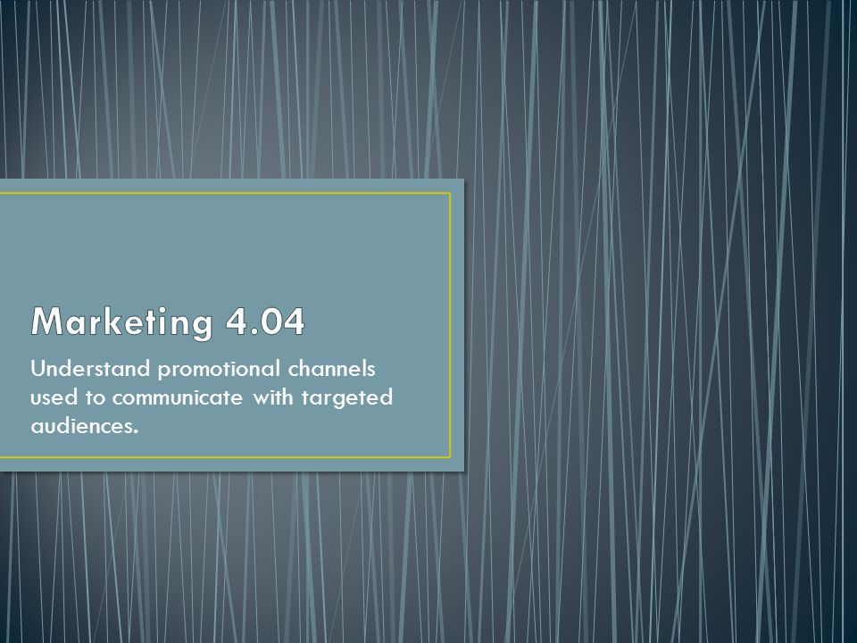 Marketing 4.04 Understand promotional channels used to communicate with targeted audiences.