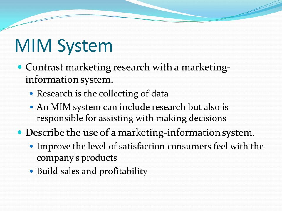 MIM System Contrast marketing research with a marketing-information system. Research is the collecting of data.