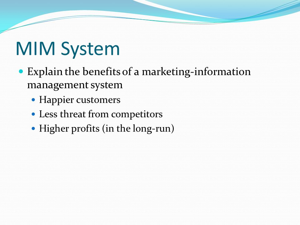 MIM System Explain the benefits of a marketing-information management system. Happier customers. Less threat from competitors.