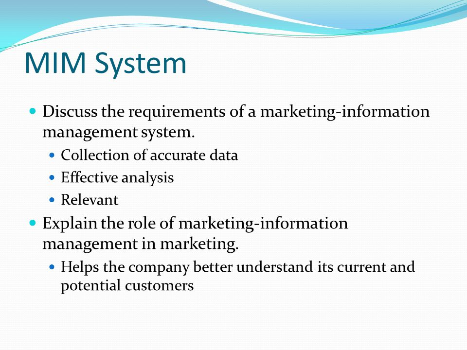 MIM System Discuss the requirements of a marketing-information management system. Collection of accurate data.