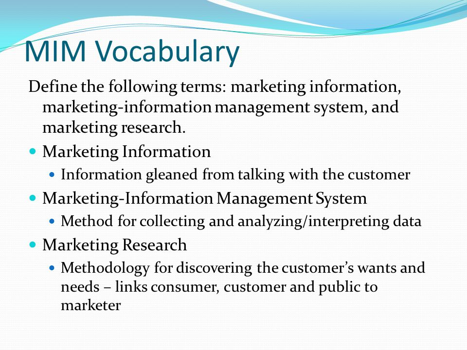 MIM Vocabulary Define the following terms: marketing information, marketing-information management system, and marketing research.