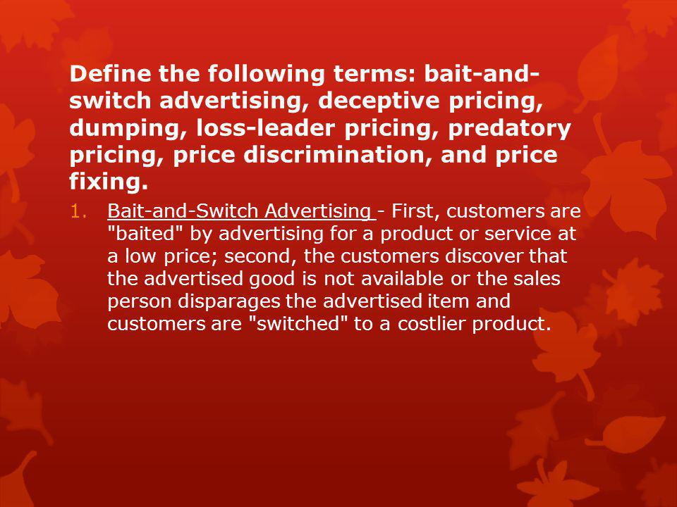 Define the following terms: bait-and-switch advertising, deceptive pricing, dumping, loss-leader pricing, predatory pricing, price discrimination, and price fixing.
