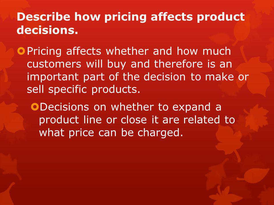 Describe how pricing affects product decisions.