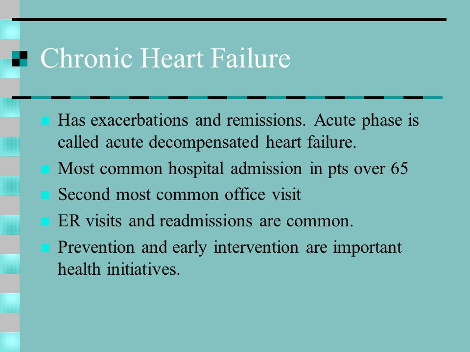 Chronic Heart Failure Has exacerbations and remissions. Acute phase is called acute decompensated heart failure.