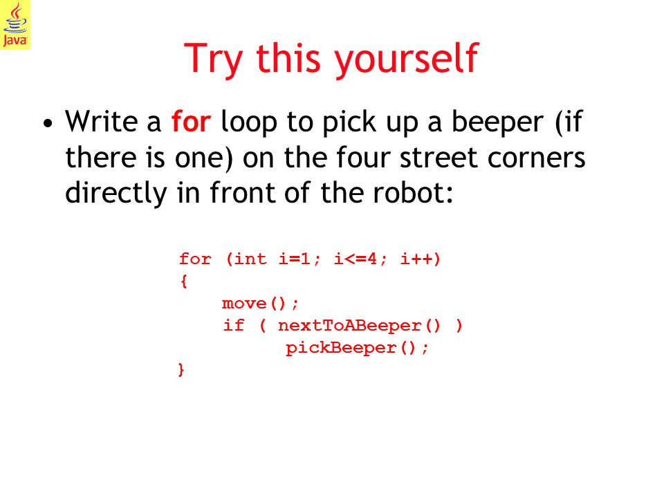 Try this yourself Write a for loop to pick up a beeper (if there is one) on the four street corners directly in front of the robot: