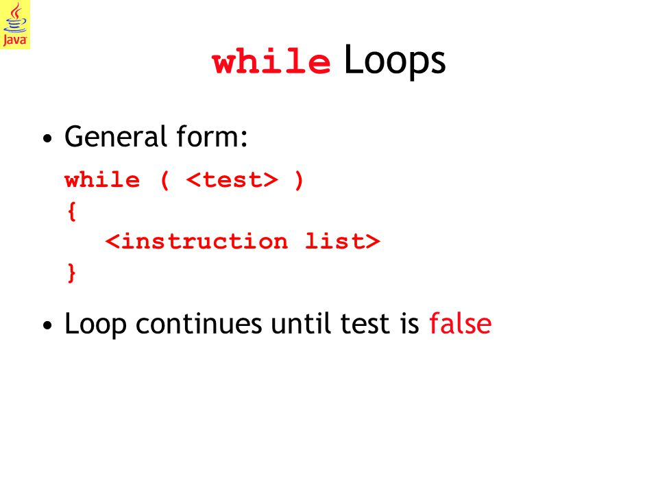 while Loops General form: while ( <test> ) { <instruction list> } Loop continues until test is false.