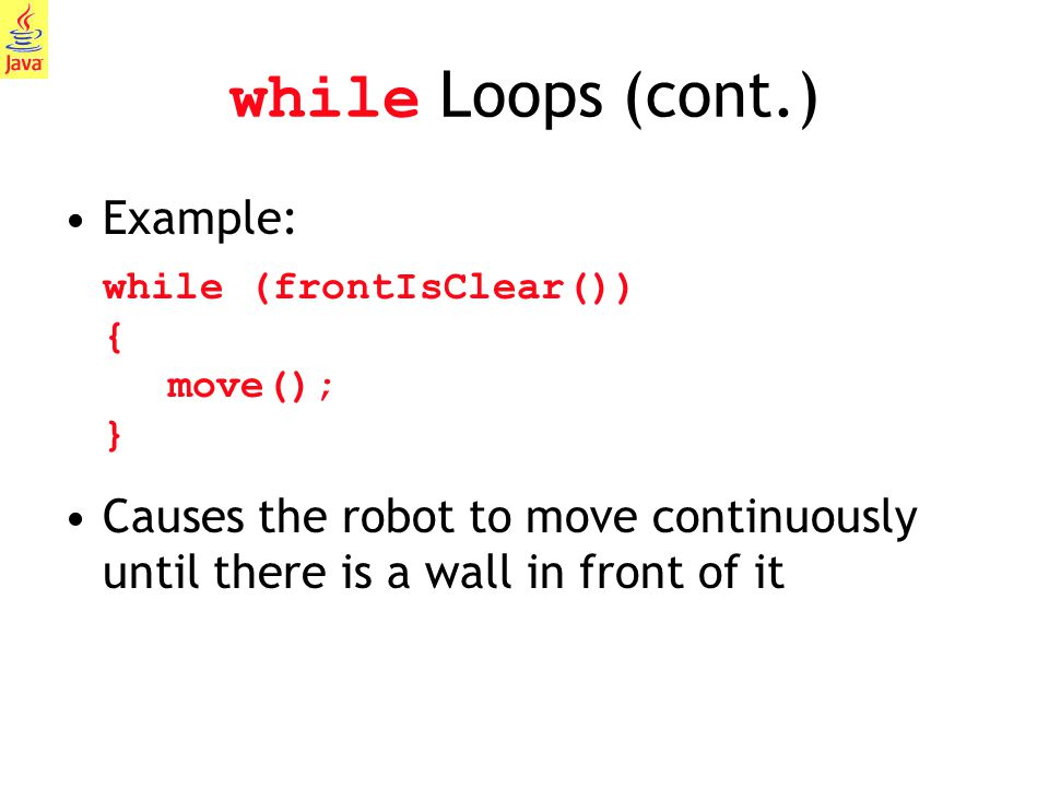 while Loops (cont.) Example: while (frontIsClear()) { move(); }