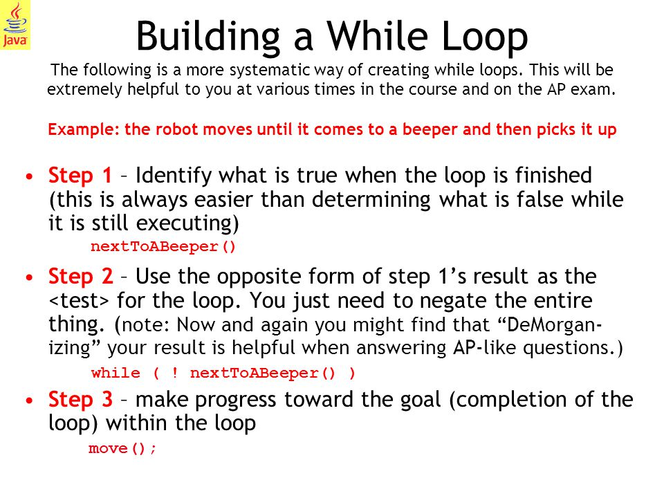 Building a While Loop The following is a more systematic way of creating while loops. This will be extremely helpful to you at various times in the course and on the AP exam. Example: the robot moves until it comes to a beeper and then picks it up