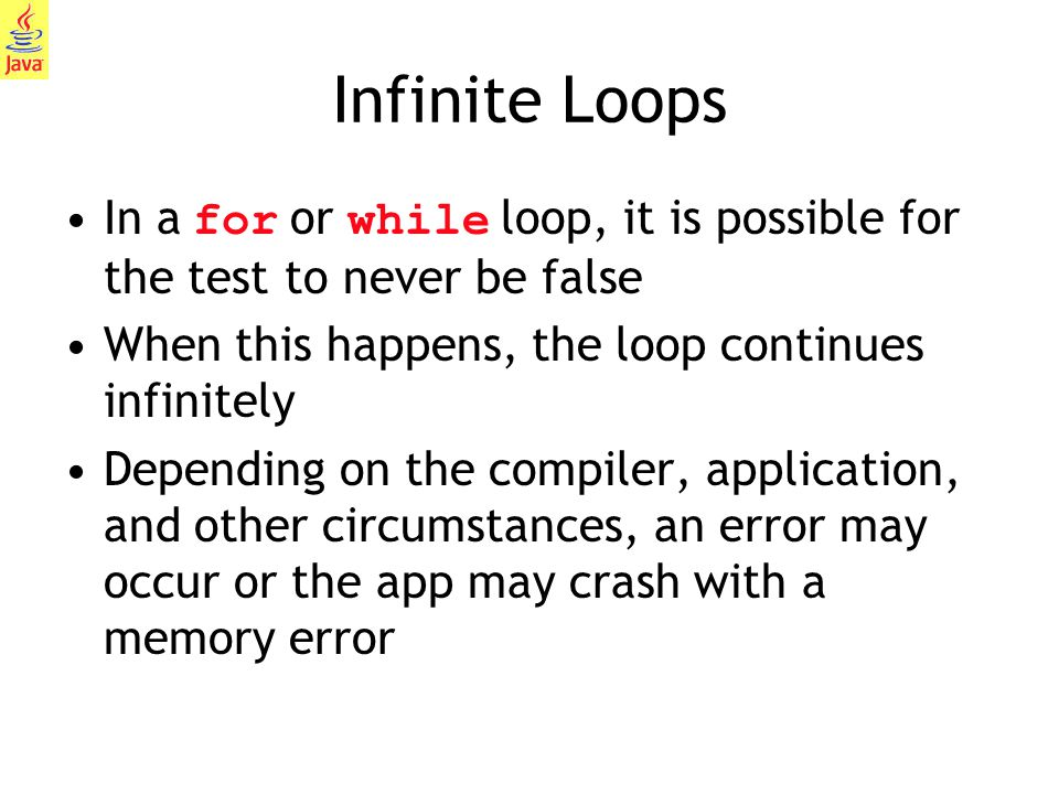 Infinite Loops In a for or while loop, it is possible for the test to never be false. When this happens, the loop continues infinitely.