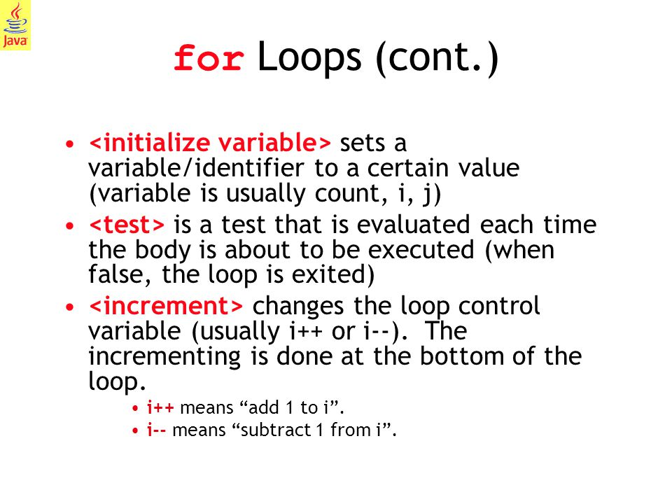 for Loops (cont.) <initialize variable> sets a variable/identifier to a certain value (variable is usually count, i, j)
