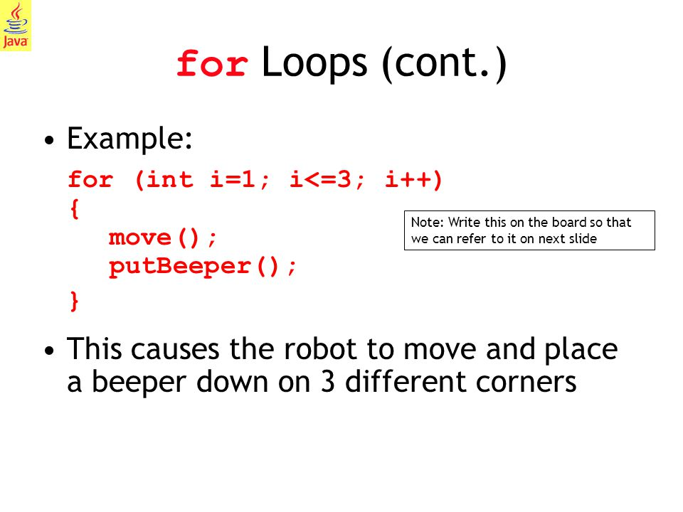 for Loops (cont.) Example: for (int i=1; i<=3; i++) { move(); putBeeper(); }