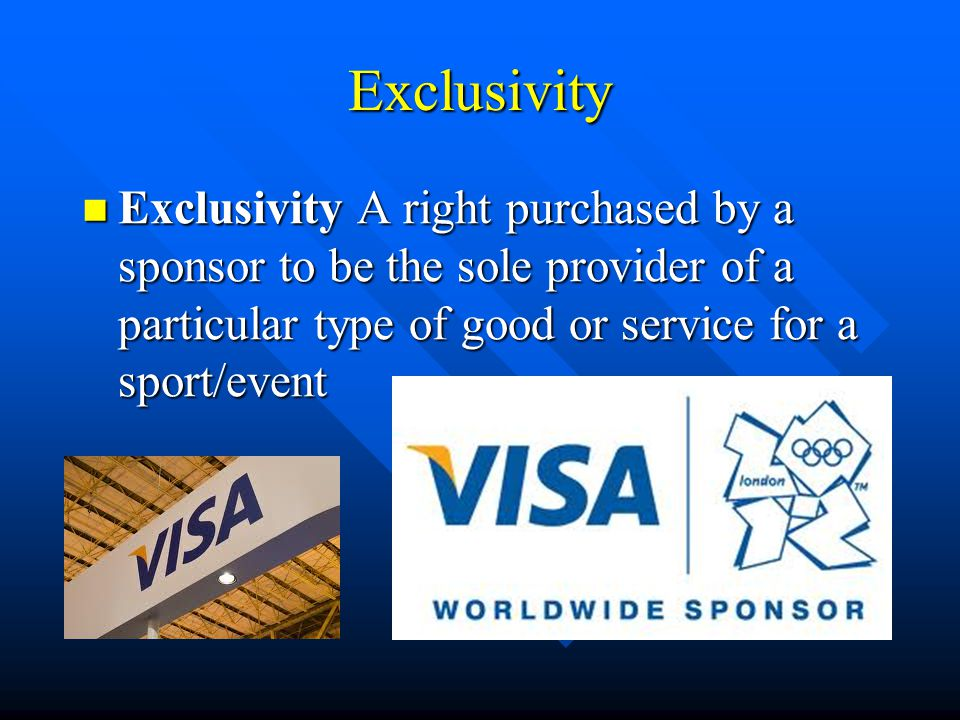 Exclusivity Exclusivity A right purchased by a sponsor to be the sole provider of a particular type of good or service for a sport/event.