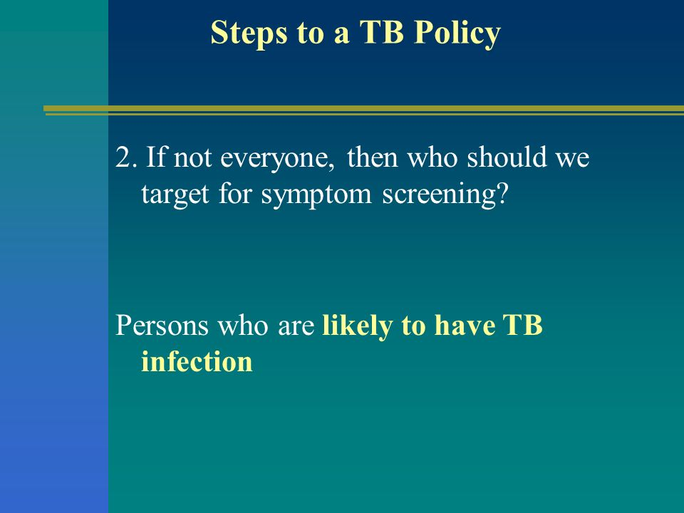 Steps to a TB Policy2.If not everyone, then who should we target for symptom screening.