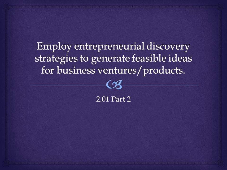 Employ entrepreneurial discovery strategies to generate feasible ideas for business ventures/products.