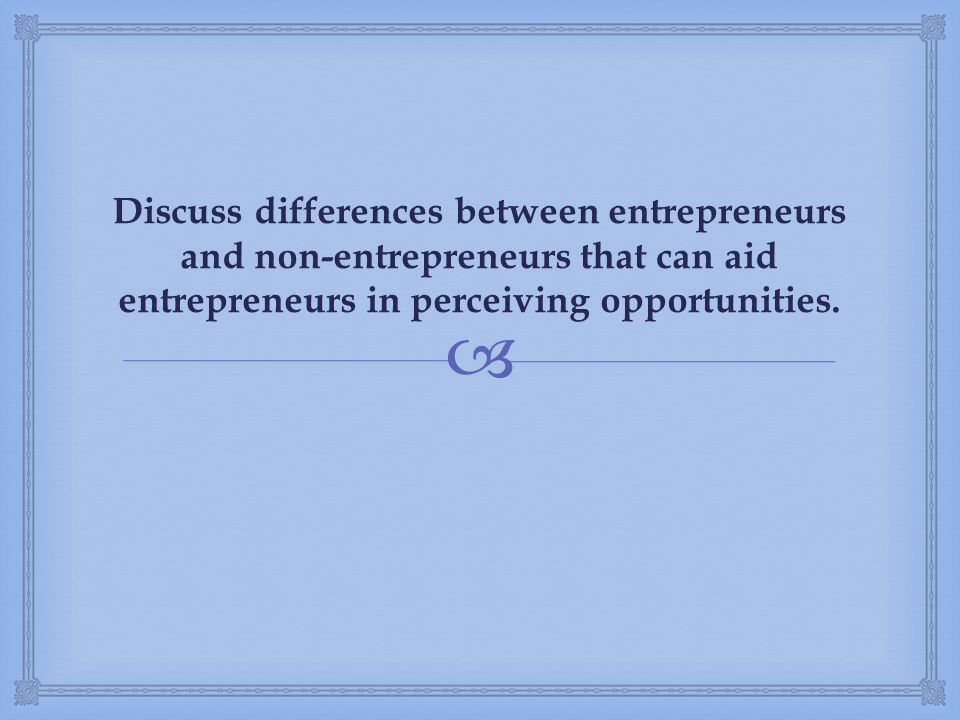 Discuss differences between entrepreneurs and non-entrepreneurs that can aid entrepreneurs in perceiving opportunities.