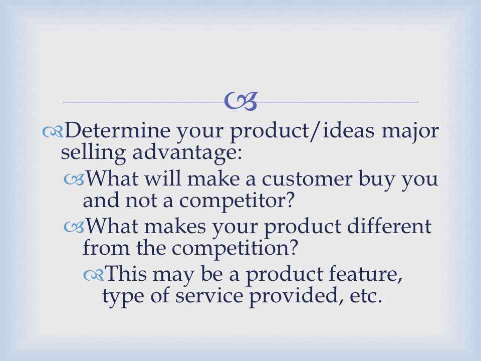 Determine your product/ideas major selling advantage:
