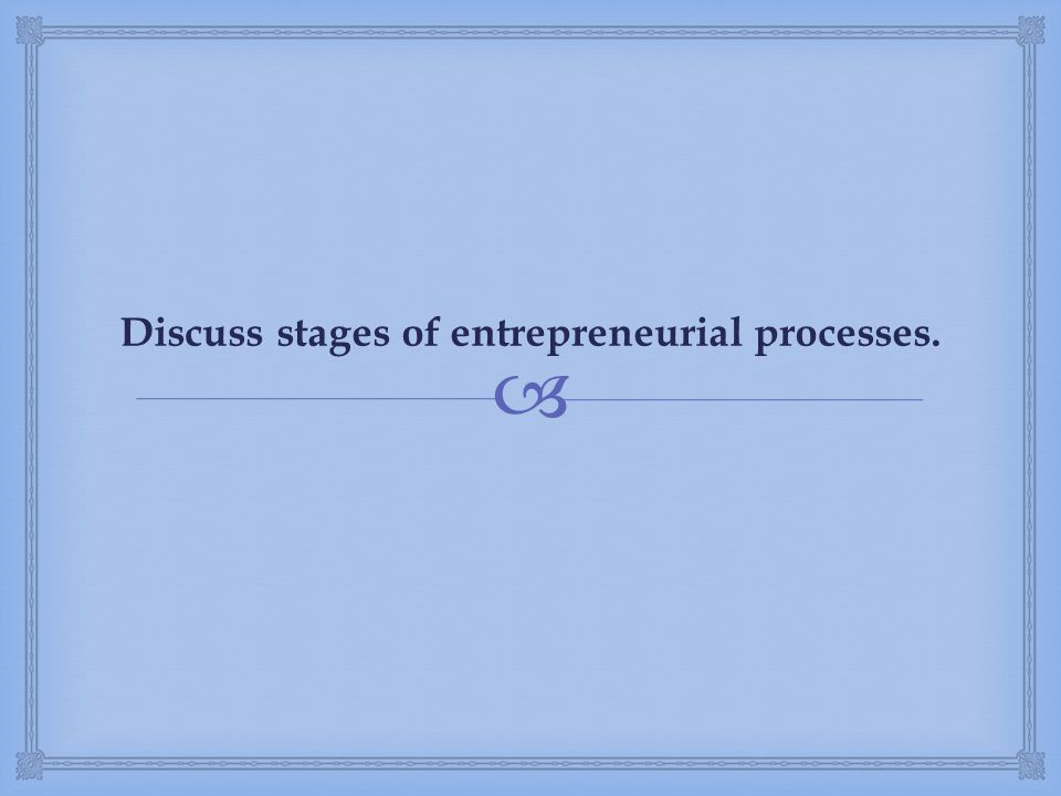 Discuss stages of entrepreneurial processes.